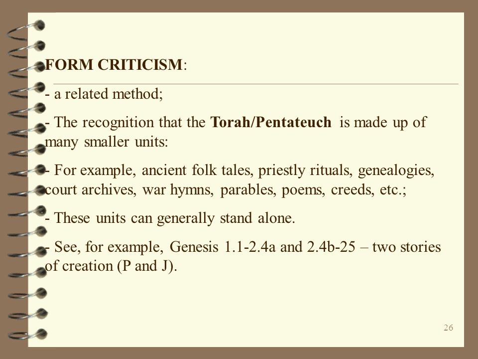 26 FORM CRITICISM: - a related method; - The recognition that the Torah/Pentateuch is made up of many smaller units: - For example, ancient folk tales