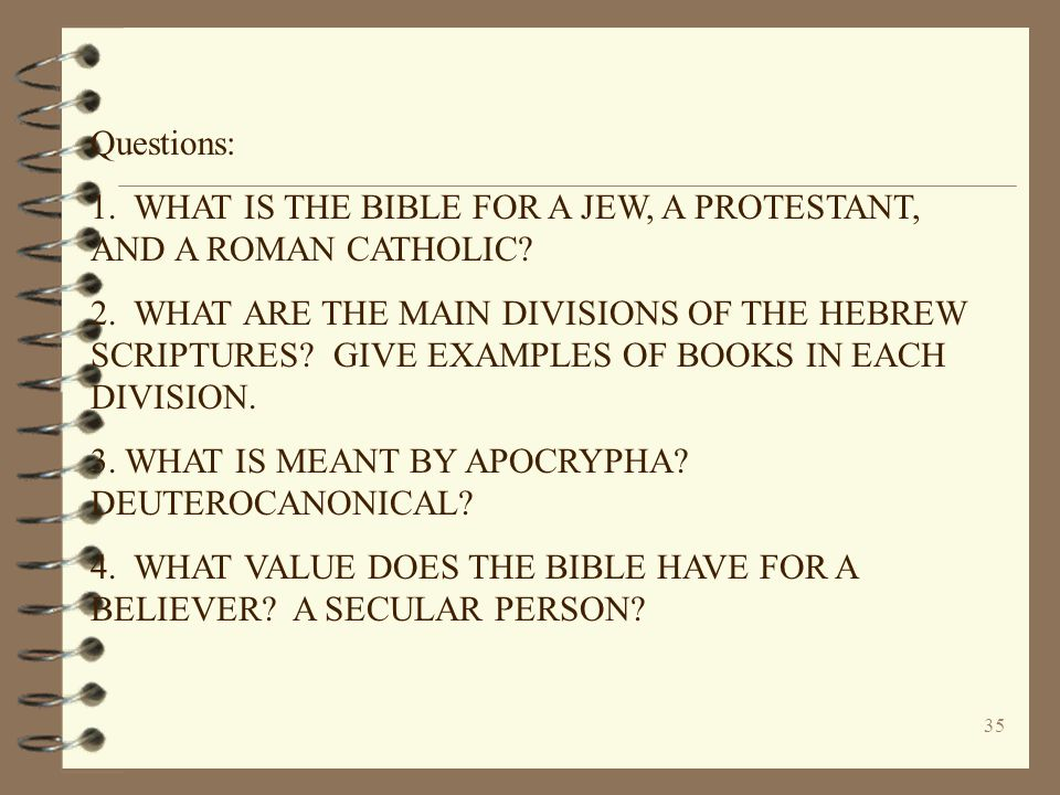 35 Questions: 1. WHAT IS THE BIBLE FOR A JEW, A PROTESTANT, AND A ROMAN CATHOLIC? 2. WHAT ARE THE MAIN DIVISIONS OF THE HEBREW SCRIPTURES? GIVE EXAMPL