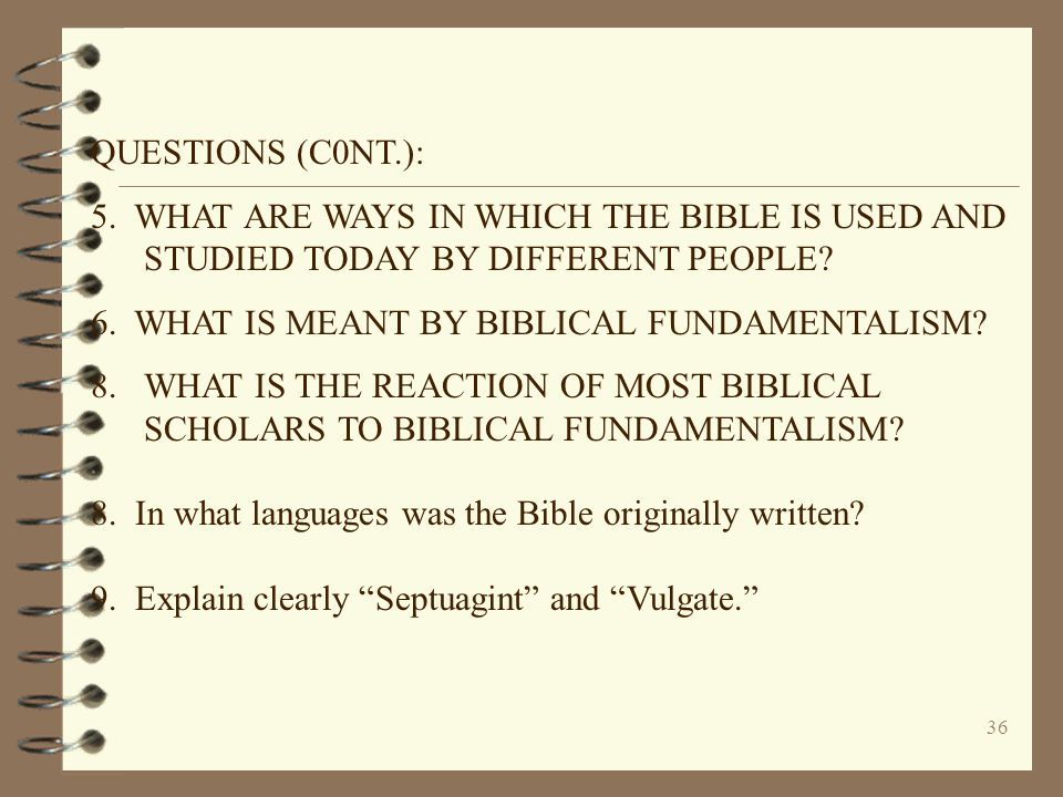 36 QUESTIONS (C0NT.): 5. WHAT ARE WAYS IN WHICH THE BIBLE IS USED AND STUDIED TODAY BY DIFFERENT PEOPLE? 6. WHAT IS MEANT BY BIBLICAL FUNDAMENTALISM?