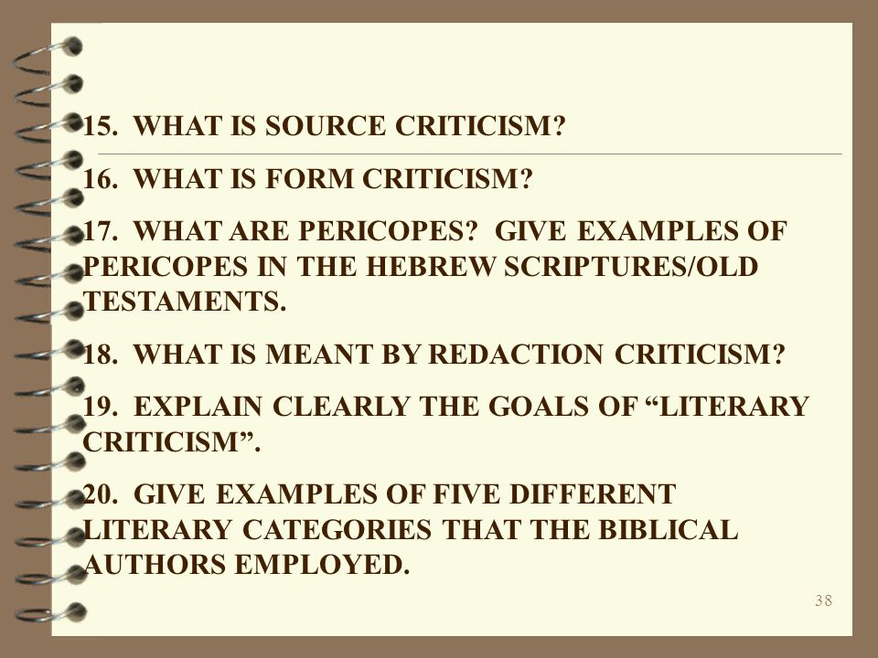 38 15. WHAT IS SOURCE CRITICISM? 16. WHAT IS FORM CRITICISM? 17. WHAT ARE PERICOPES? GIVE EXAMPLES OF PERICOPES IN THE HEBREW SCRIPTURES/OLD TESTAMENT