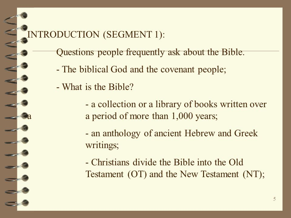 5 INTRODUCTION (SEGMENT 1): Questions people frequently ask about the Bible. - The biblical God and the covenant people; - What is the Bible? - a coll