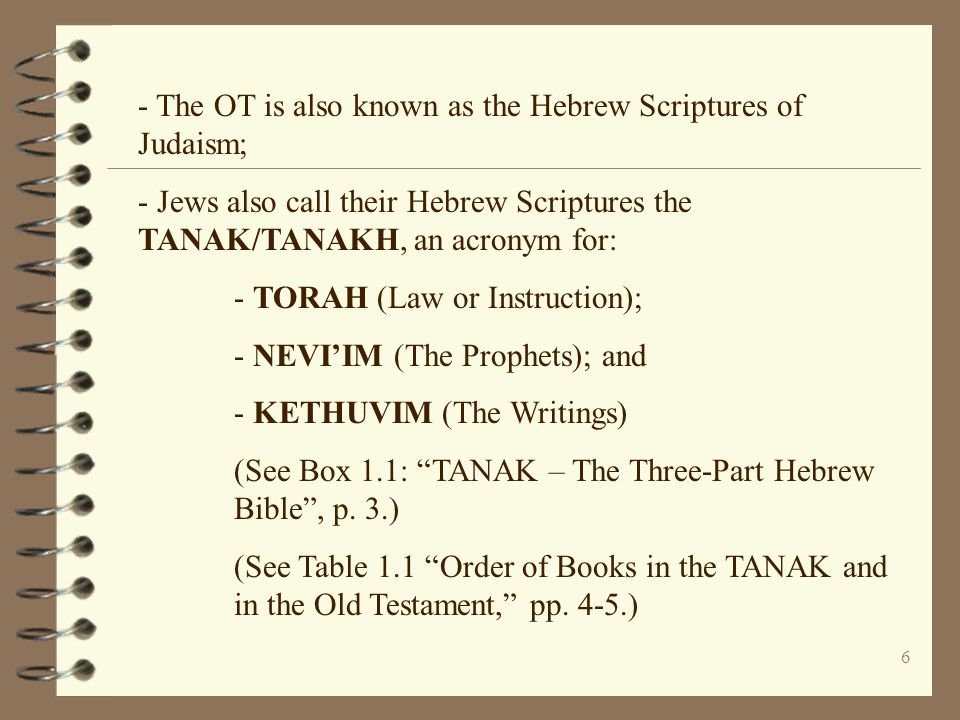 6 - The OT is also known as the Hebrew Scriptures of Judaism; - Jews also call their Hebrew Scriptures the TANAK/TANAKH, an acronym for: - TORAH (Law