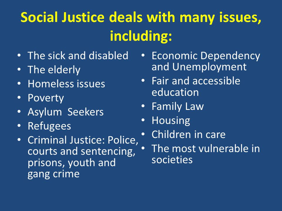 Social Justice deals with many issues, including: The sick and disabled The elderly Homeless issues Poverty Asylum Seekers Refugees Criminal Justice: Police, courts and sentencing, prisons, youth and gang crime Economic Dependency and Unemployment Fair and accessible education Family Law Housing Children in care The most vulnerable in societies