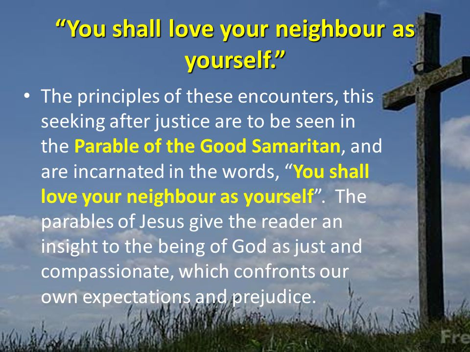 You shall love your neighbour as yourself. The principles of these encounters, this seeking after justice are to be seen in the Parable of the Good Samaritan, and are incarnated in the words, You shall love your neighbour as yourself .