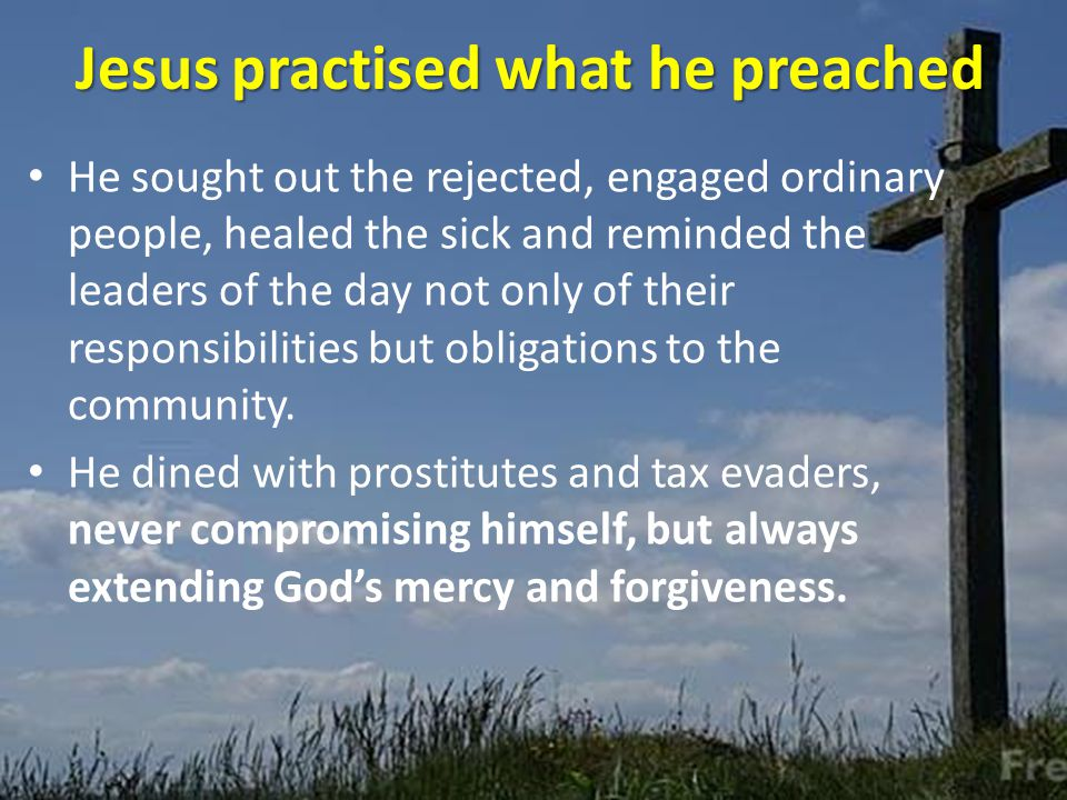 Jesus practised what he preached He sought out the rejected, engaged ordinary people, healed the sick and reminded the leaders of the day not only of their responsibilities but obligations to the community.