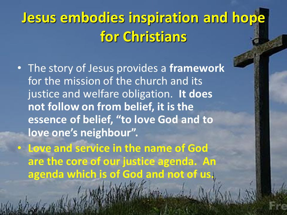 Jesus embodies inspiration and hope for Christians The story of Jesus provides a framework for the mission of the church and its justice and welfare obligation.