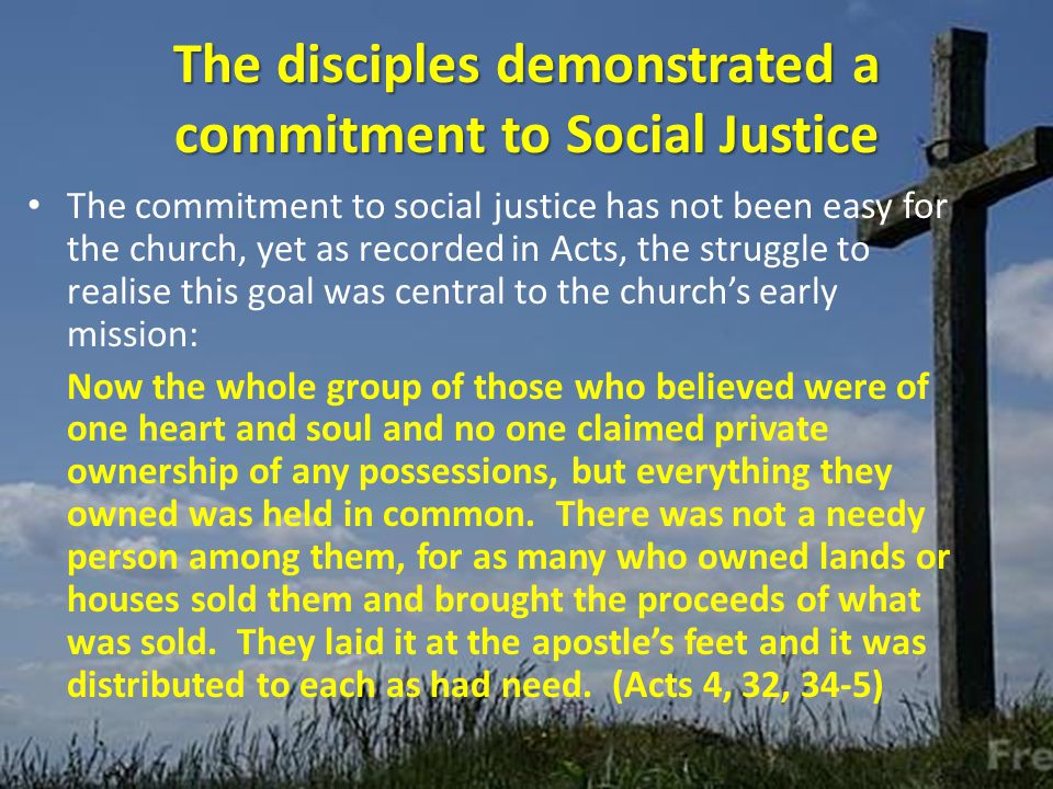 The disciples demonstrated a commitment to Social Justice The commitment to social justice has not been easy for the church, yet as recorded in Acts, the struggle to realise this goal was central to the church's early mission: Now the whole group of those who believed were of one heart and soul and no one claimed private ownership of any possessions, but everything they owned was held in common.