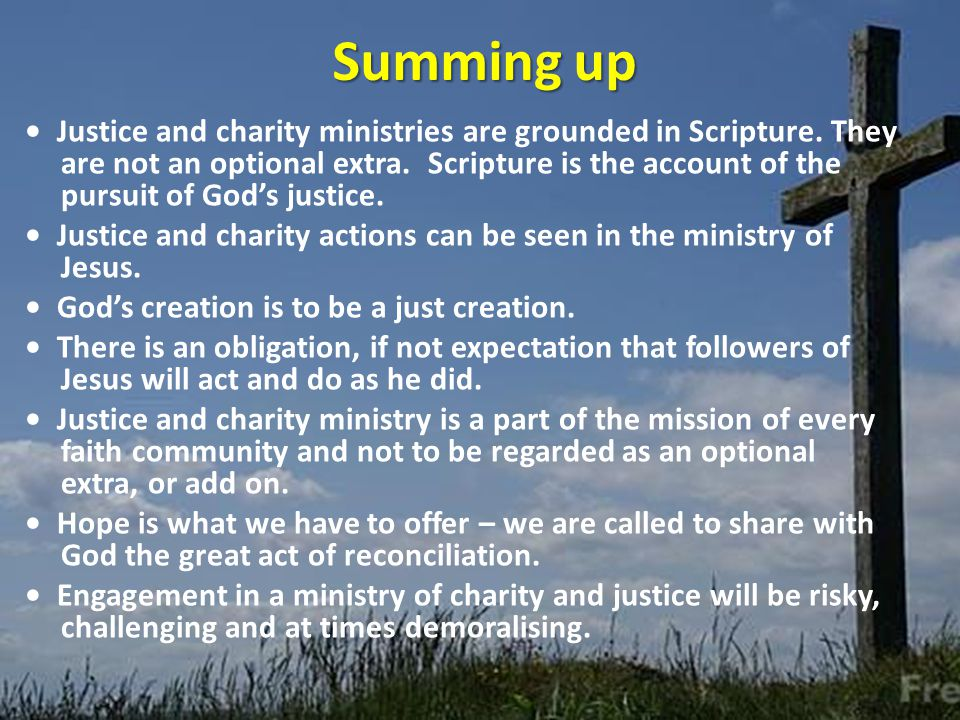 Summing up Justice and charity ministries are grounded in Scripture.