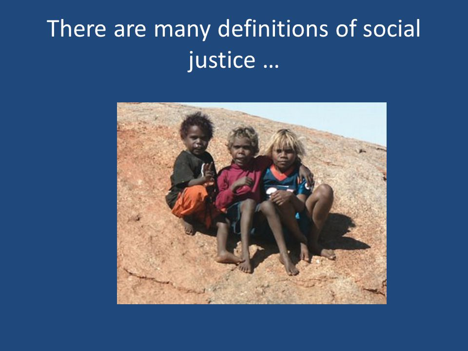 Social Justice Fair and proper administration of laws conforming to the natural law that all persons, irrespective of ethnic origin, gender, possessions, race, religion, etc., are to be treated equally and without prejudice.