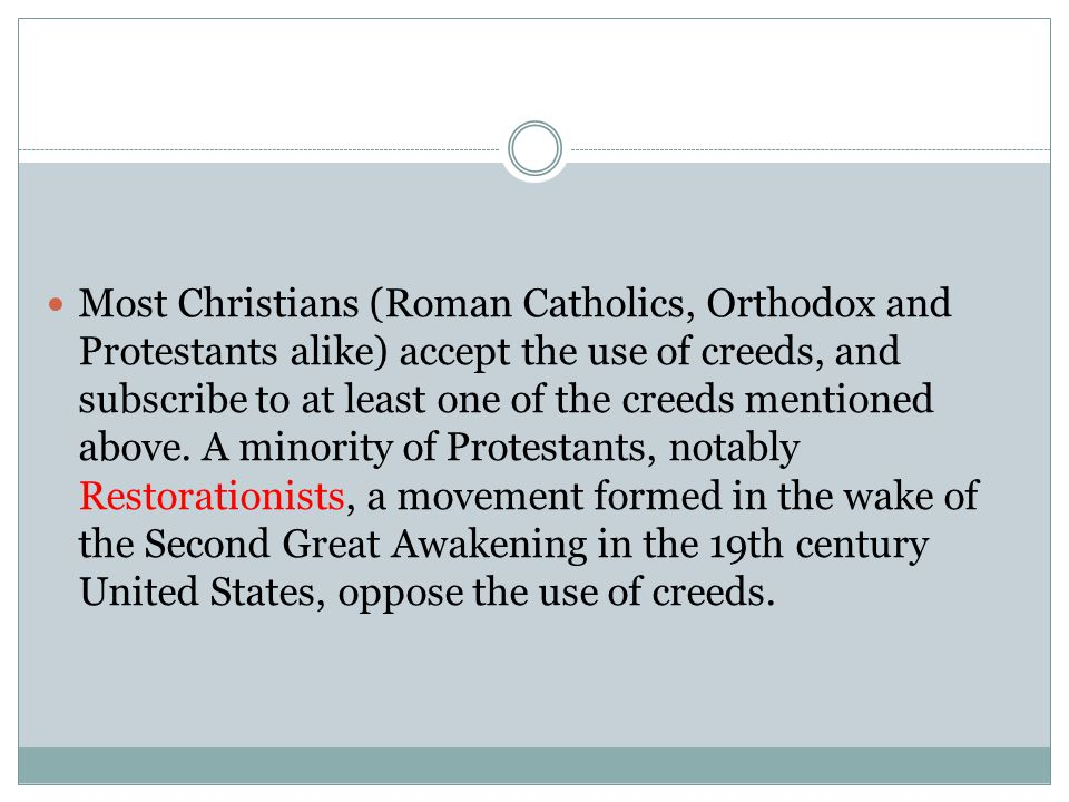 Most Christians (Roman Catholics, Orthodox and Protestants alike) accept the use of creeds, and subscribe to at least one of the creeds mentioned abov