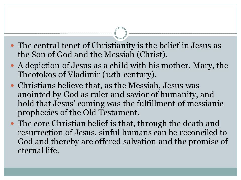 The central tenet of Christianity is the belief in Jesus as the Son of God and the Messiah (Christ). A depiction of Jesus as a child with his mother,