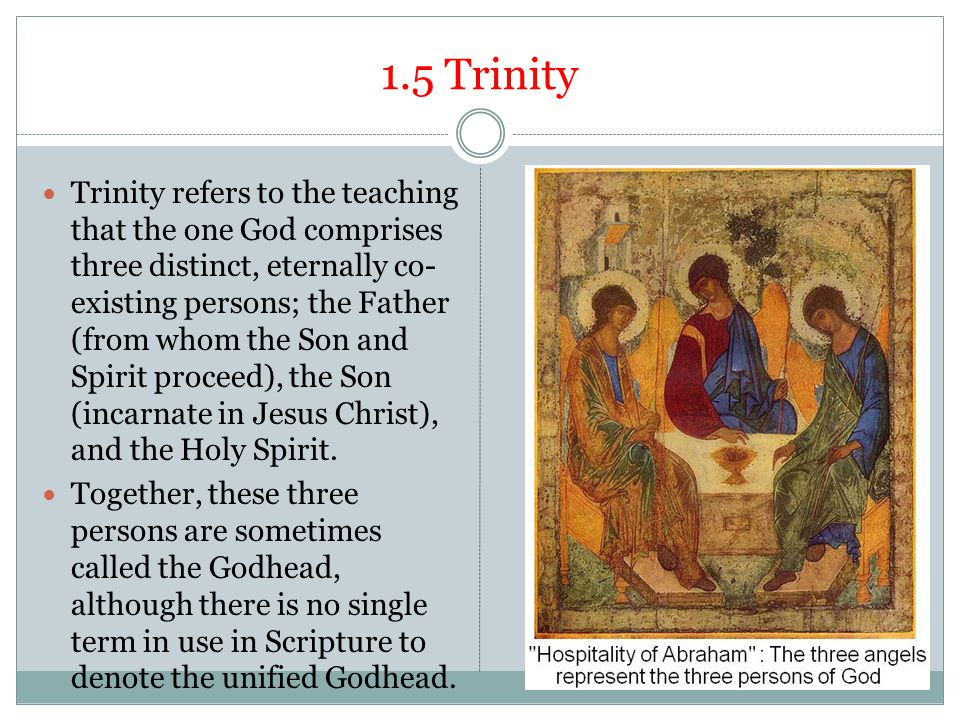 1.5 Trinity Trinity refers to the teaching that the one God comprises three distinct, eternally co- existing persons; the Father (from whom the Son an
