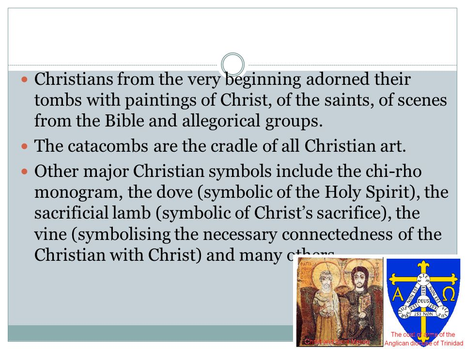 Christians from the very beginning adorned their tombs with paintings of Christ, of the saints, of scenes from the Bible and allegorical groups. The c