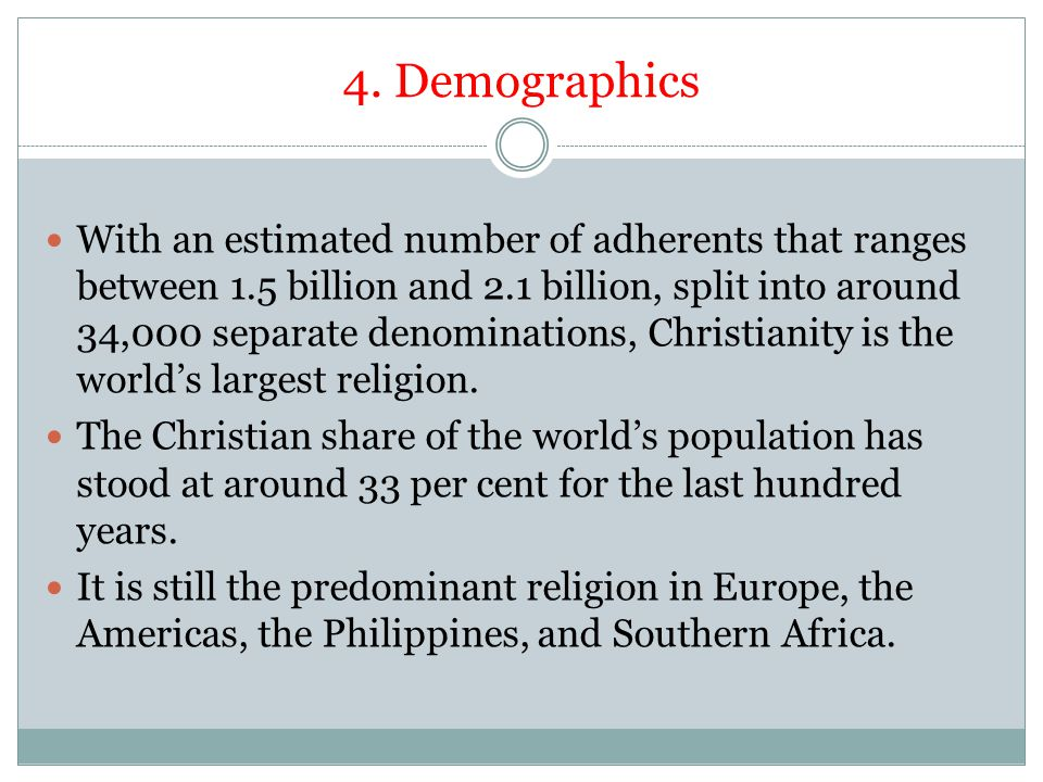 4. Demographics With an estimated number of adherents that ranges between 1.5 billion and 2.1 billion, split into around 34,000 separate denominations