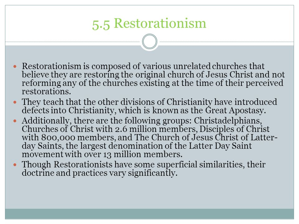 5.5 Restorationism Restorationism is composed of various unrelated churches that believe they are restoring the original church of Jesus Christ and no