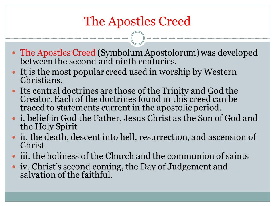 The Apostles Creed The Apostles Creed (Symbolum Apostolorum) was developed between the second and ninth centuries. It is the most popular creed used i
