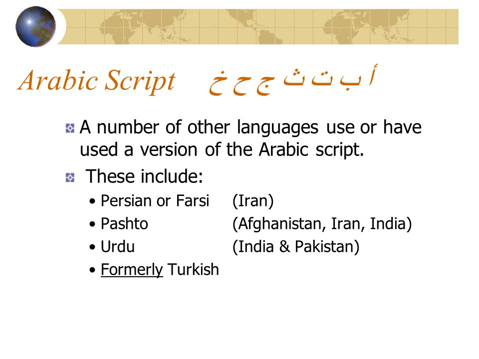 Arabic Scriptخ ح ج ث ت ب أ A number of other languages use or have used a version of the Arabic script.