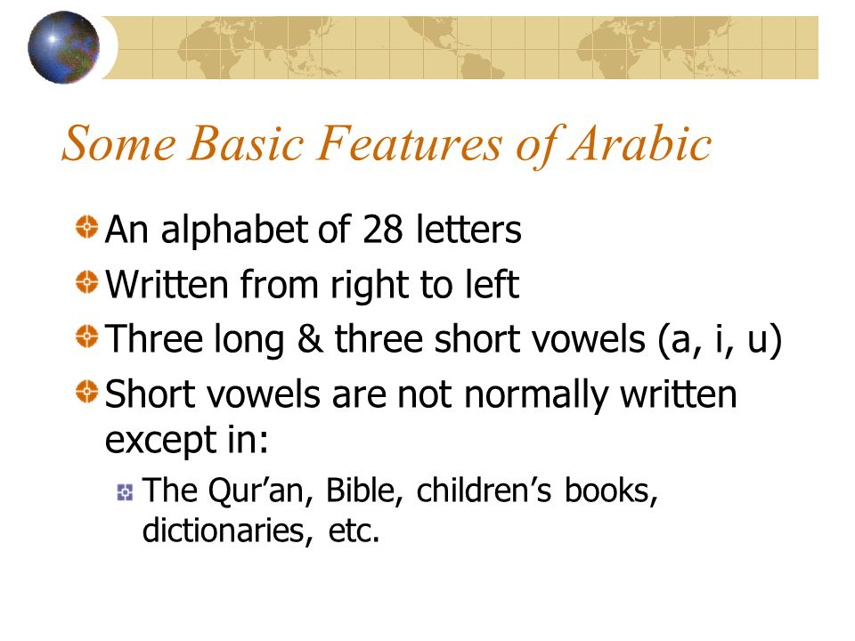 Some Basic Features of Arabic An alphabet of 28 letters Written from right to left Three long & three short vowels (a, i, u) Short vowels are not normally written except in: The Qur'an, Bible, children's books, dictionaries, etc.