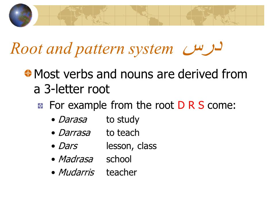 Root and pattern system درس Most verbs and nouns are derived from a 3-letter root For example from the root D R S come: Darasato study Darrasato teach Darslesson, class Madrasaschool Mudarristeacher