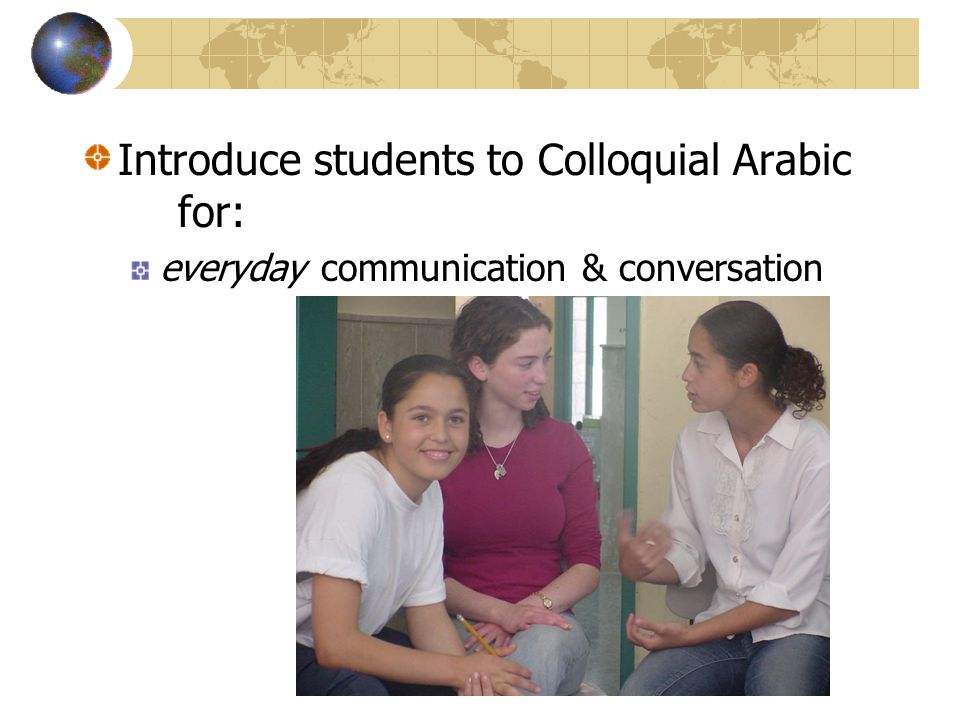 Introduce students to Colloquial Arabic for: everyday communication & conversation