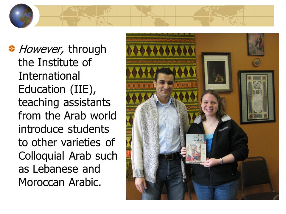 However, through the Institute of International Education (IIE), teaching assistants from the Arab world introduce students to other varieties of Colloquial Arab such as Lebanese and Moroccan Arabic.