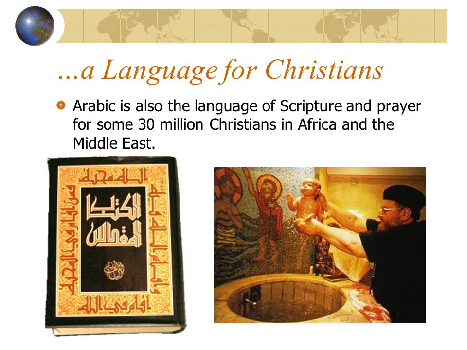 …a Language for Christians Arabic is also the language of Scripture and prayer for some 30 million Christians in Africa and the Middle East.