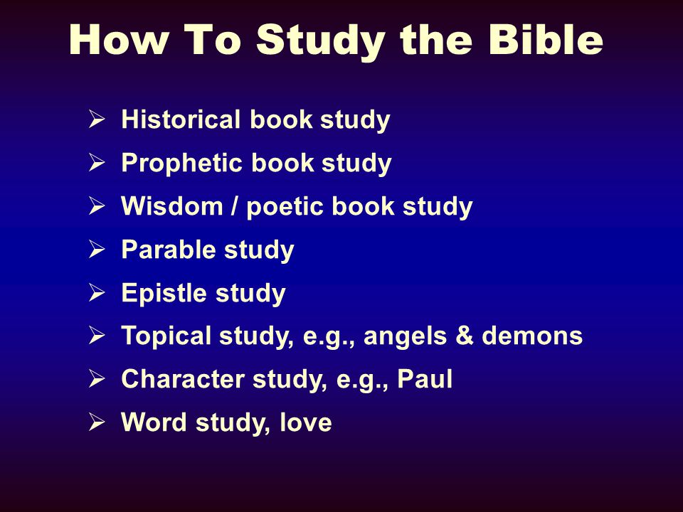 How To Study the Bible  Historical book study  Prophetic book study  Wisdom / poetic book study  Parable study  Epistle study  Topical study, e.g., angels & demons  Character study, e.g., Paul  Word study, love