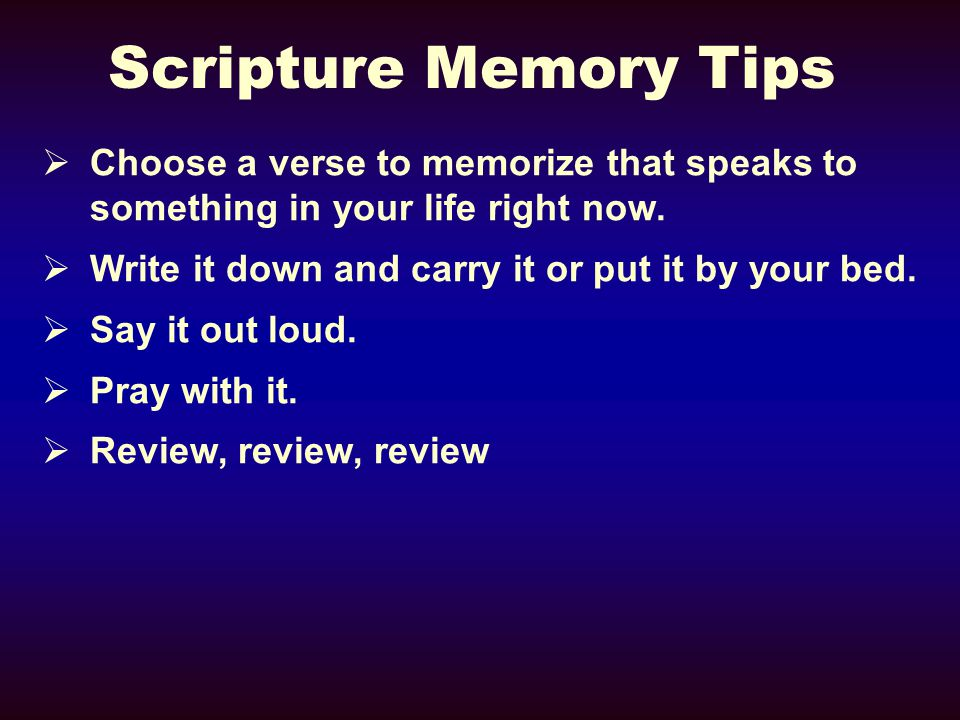 Scripture Memory Tips  Choose a verse to memorize that speaks to something in your life right now.