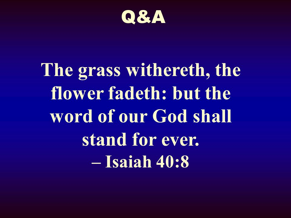 Q&A The grass withereth, the flower fadeth: but the word of our God shall stand for ever.