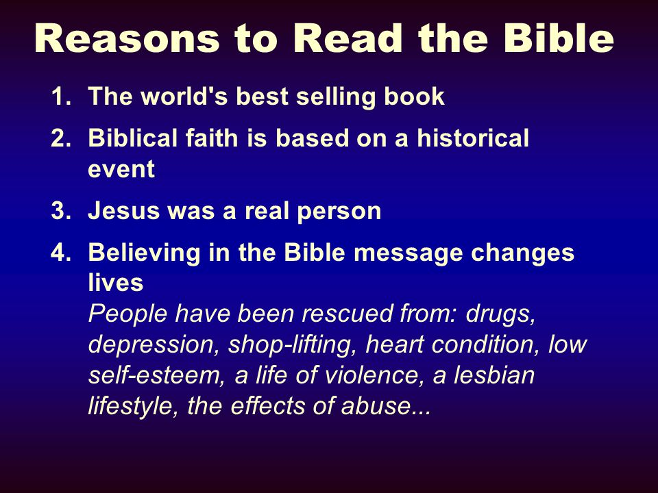 Reasons to Read the Bible 1.The world s best selling book 2.Biblical faith is based on a historical event 3.Jesus was a real person 4.Believing in the Bible message changes lives People have been rescued from: drugs, depression, shop-lifting, heart condition, low self-esteem, a life of violence, a lesbian lifestyle, the effects of abuse...