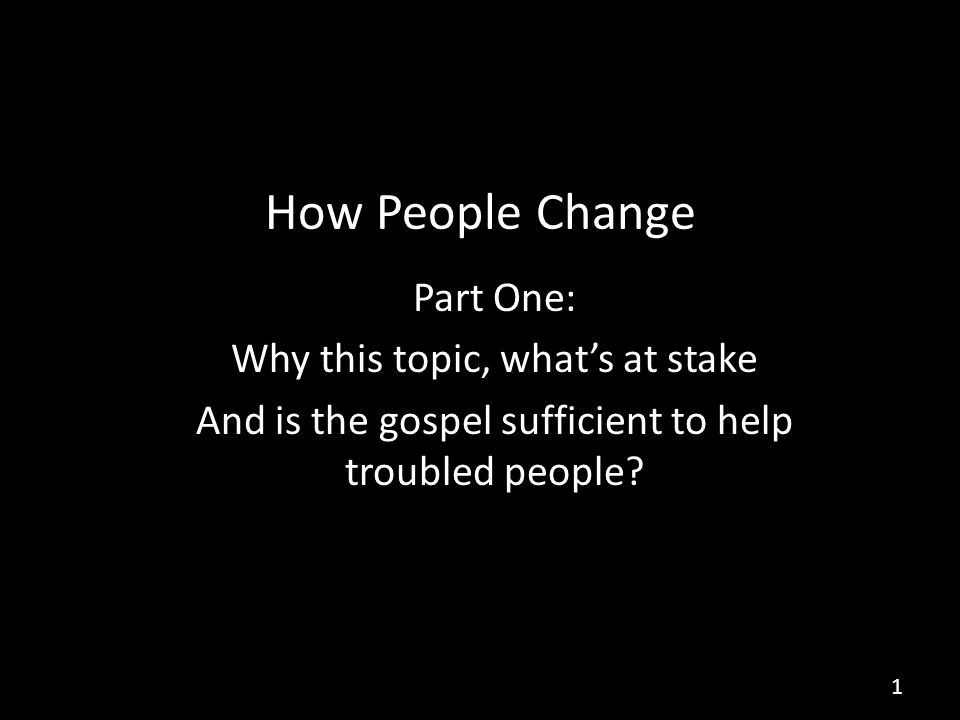 How People Change Part One: Why this topic, what's at stake And is the gospel sufficient to help troubled people.