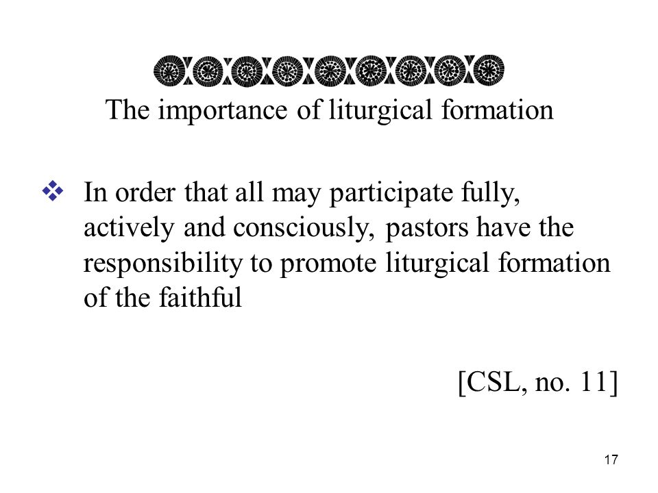17 The importance of liturgical formation  In order that all may participate fully, actively and consciously, pastors have the responsibility to promote liturgical formation of the faithful [CSL, no.