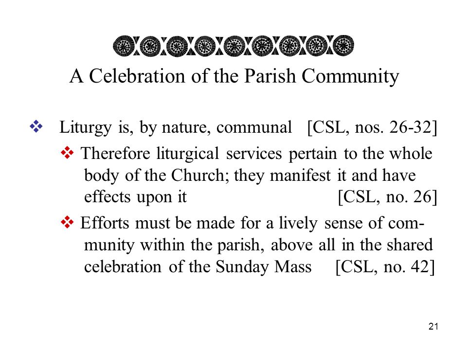 21 A Celebration of the Parish Community  Liturgy is, by nature, communal [CSL, nos.