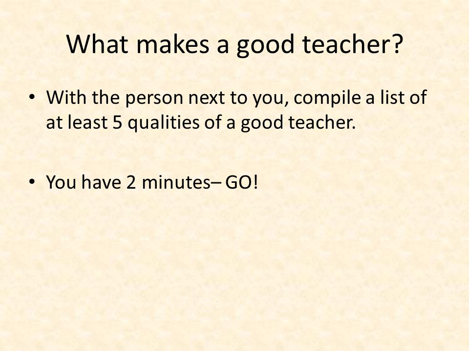 What makes a good teacher? With the person next to you, compile a list of at least 5 qualities of a good teacher. You have 2 minutes– GO!