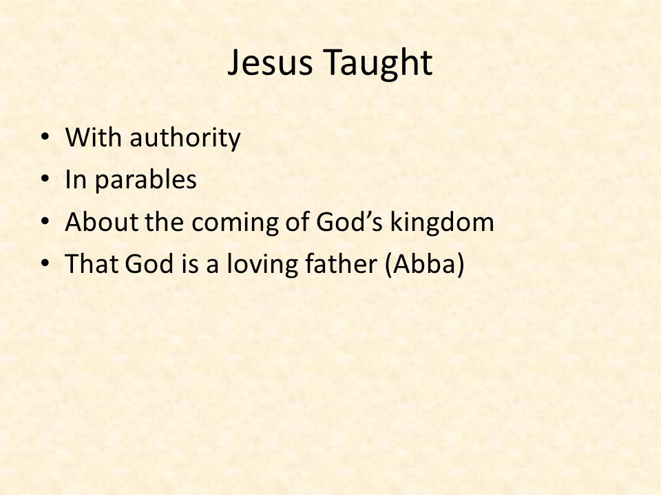 Jesus Taught With authority In parables About the coming of God's kingdom That God is a loving father (Abba)