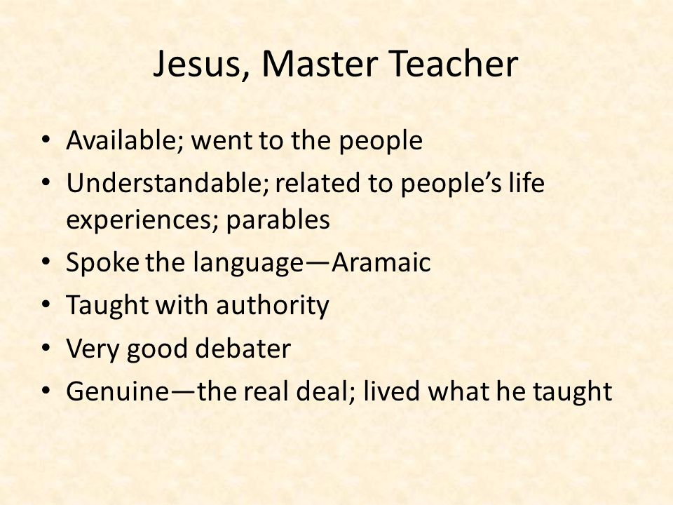 Jesus, Master Teacher Available; went to the people Understandable; related to people's life experiences; parables Spoke the language—Aramaic Taught with authority Very good debater Genuine—the real deal; lived what he taught