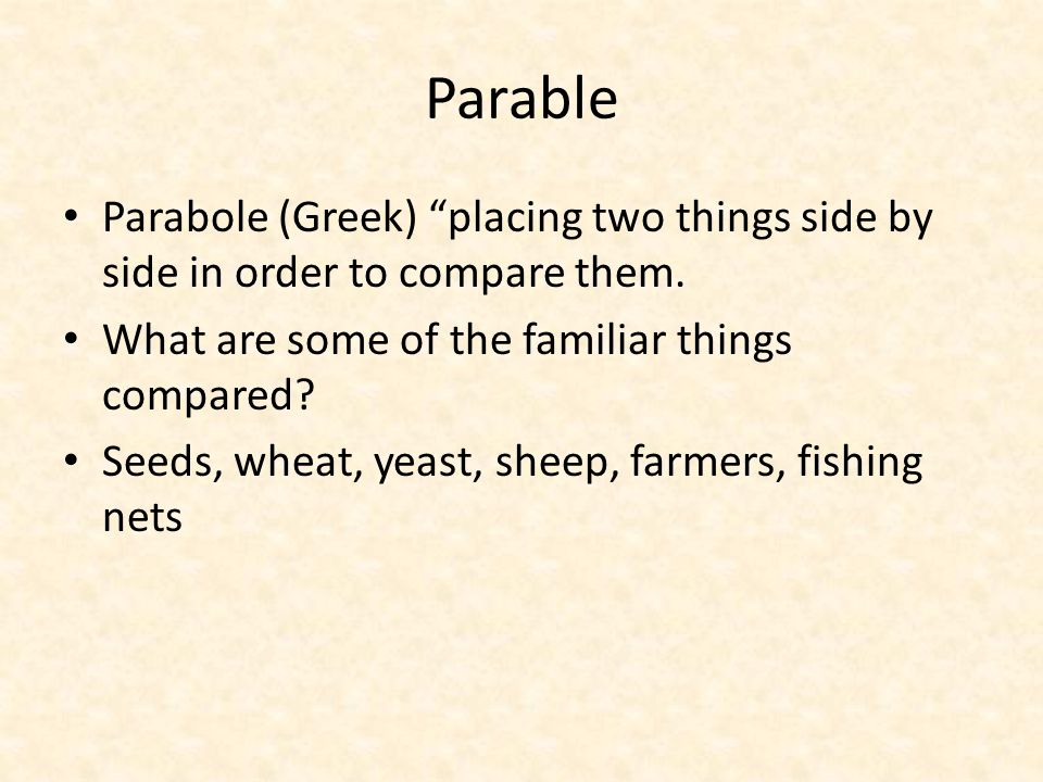 "Parable Parabole (Greek) ""placing two things side by side in order to compare them. What are some of the familiar things compared? Seeds, wheat, yeast"