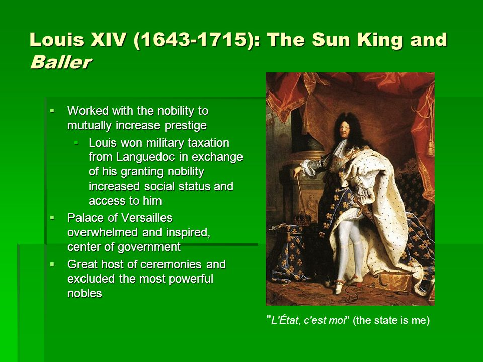 Louis XIV (1643-1715): The Sun King and Baller  Worked with the nobility to mutually increase prestige  Louis won military taxation from Languedoc in exchange of his granting nobility increased social status and access to him  Palace of Versailles overwhelmed and inspired, center of government  Great host of ceremonies and excluded the most powerful nobles L État, c est moi (the state is me)
