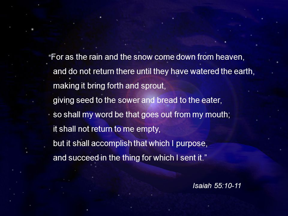 For as the rain and the snow come down from heaven, and do not return there until they have watered the earth, making it bring forth and sprout, giving seed to the sower and bread to the eater, so shall my word be that goes out from my mouth; it shall not return to me empty, but it shall accomplish that which I purpose, and succeed in the thing for which I sent it. Isaiah 55:10-11