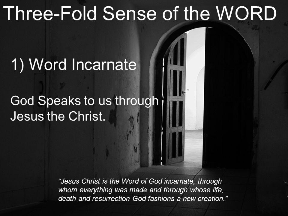 Three-Fold Sense of the WORD 1) Word Incarnate God Speaks to us through Jesus the Christ.