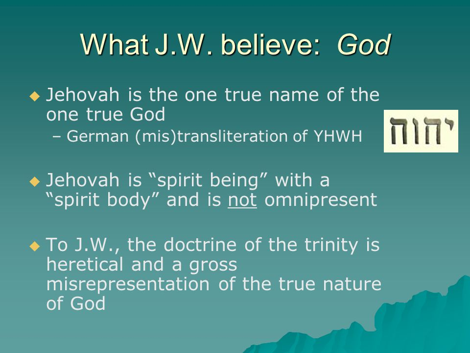 """What J.W. believe: God   Jehovah is the one true name of the one true God – –German (mis)transliteration of YHWH   Jehovah is """"spirit being"""" with"""