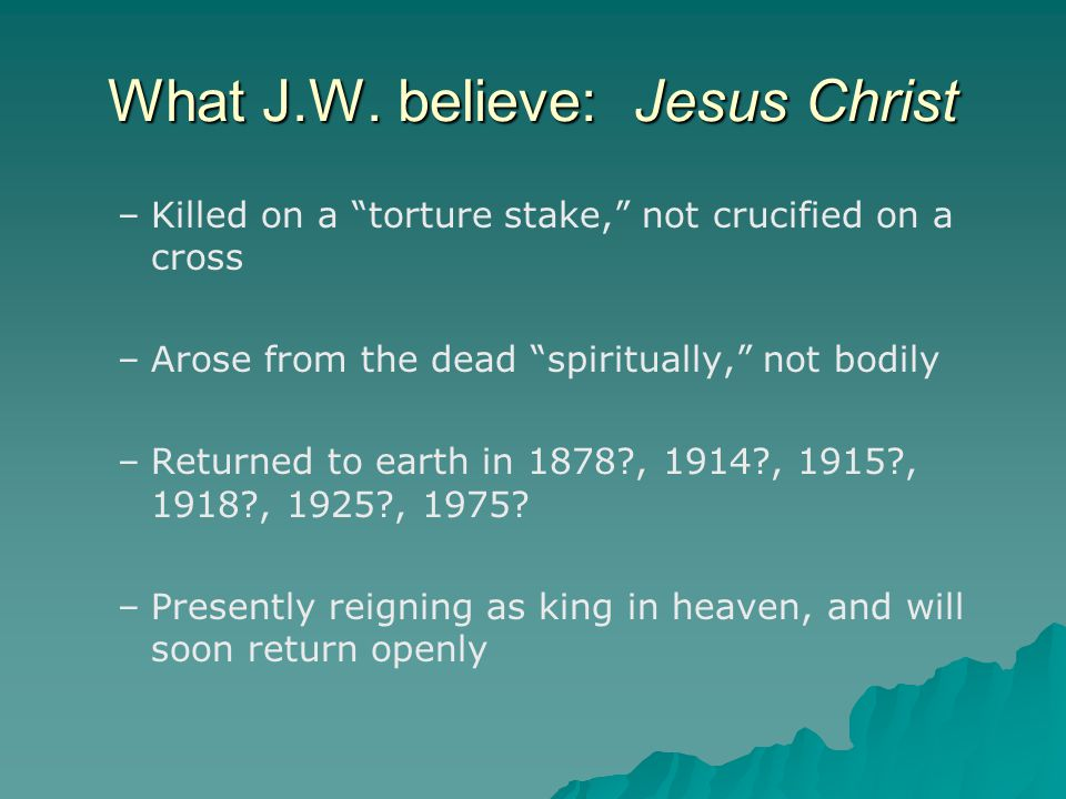 """What J.W. believe: Jesus Christ – –Killed on a """"torture stake,"""" not crucified on a cross – –Arose from the dead """"spiritually,"""" not bodily – –Returned"""