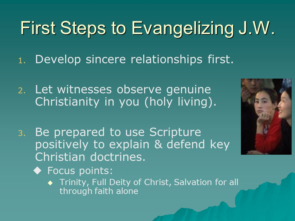 First Steps to Evangelizing J.W. 1. 1. Develop sincere relationships first.