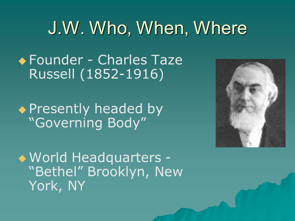 """J.W. Who, When, Where   Founder - Charles Taze Russell (1852-1916)   Presently headed by """"Governing Body""""   World Headquarters - """"Bethel"""" Brookl"""