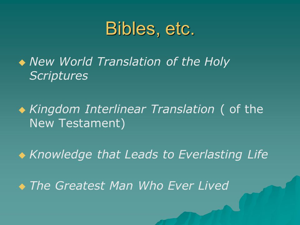 Bibles, etc.   New World Translation of the Holy Scriptures   Kingdom Interlinear Translation ( of the New Testament)   Knowledge that Leads to