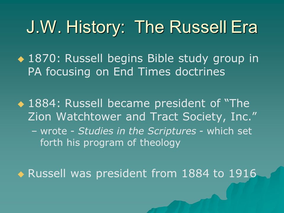 """J.W. History: The Russell Era   1870: Russell begins Bible study group in PA focusing on End Times doctrines   1884: Russell became president of """""""