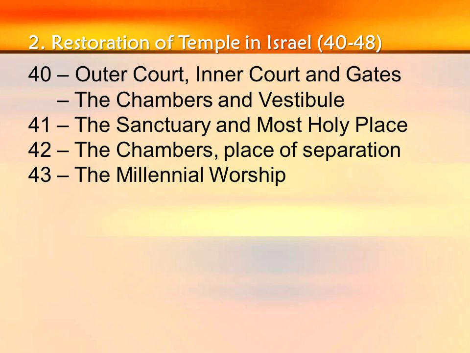 2. Restoration of Temple in Israel (40-48) 40 – Outer Court, Inner Court and Gates – The Chambers and Vestibule 41 – The Sanctuary and Most Holy Place