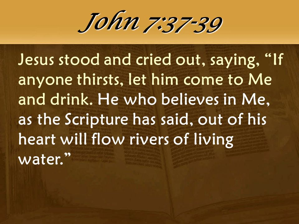 Jesus stood and cried out, saying, If anyone thirsts, let him come to Me and drink.