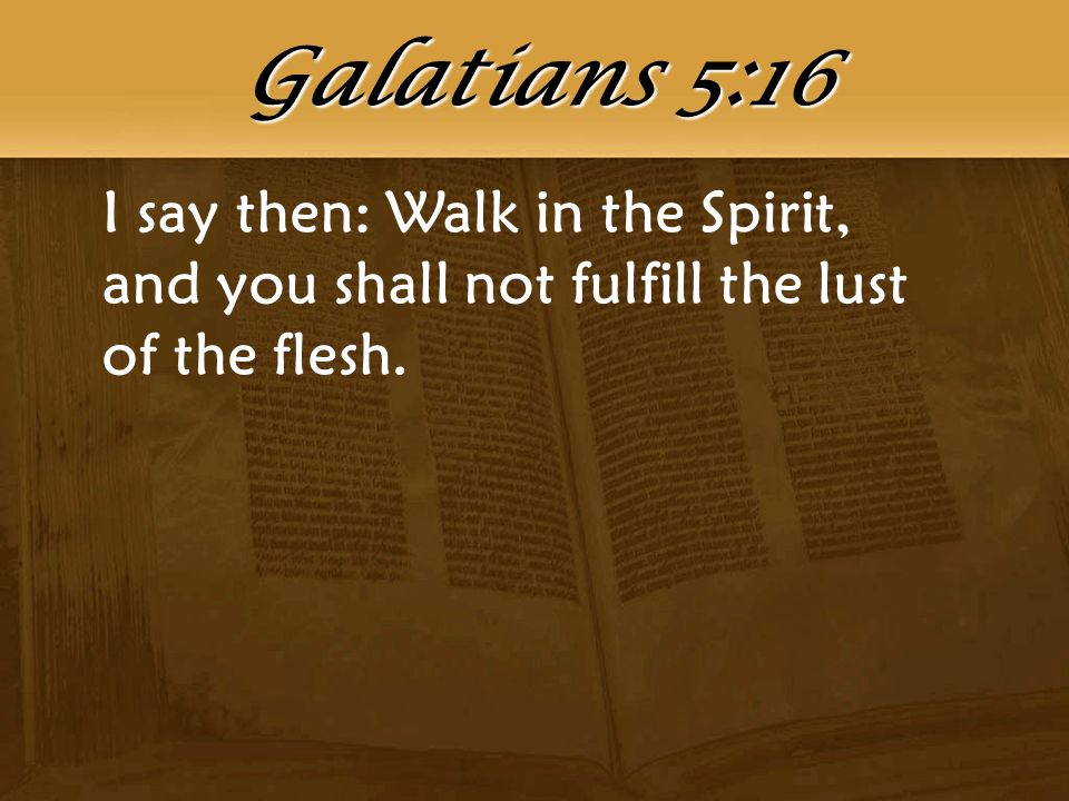 I say then: Walk in the Spirit, and you shall not fulfill the lust of the flesh. Galatians 5:16