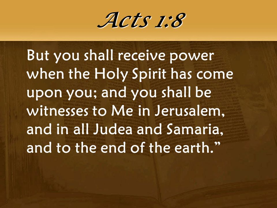 But you shall receive power when the Holy Spirit has come upon you; and you shall be witnesses to Me in Jerusalem, and in all Judea and Samaria, and to the end of the earth. Acts 1:8